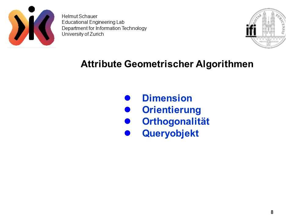 8 Helmut Schauer Educational Engineering Lab Department for Information Technology University of Zurich Attribute Geometrischer Algorithmen Dimension Orientierung Orthogonalität Queryobjekt