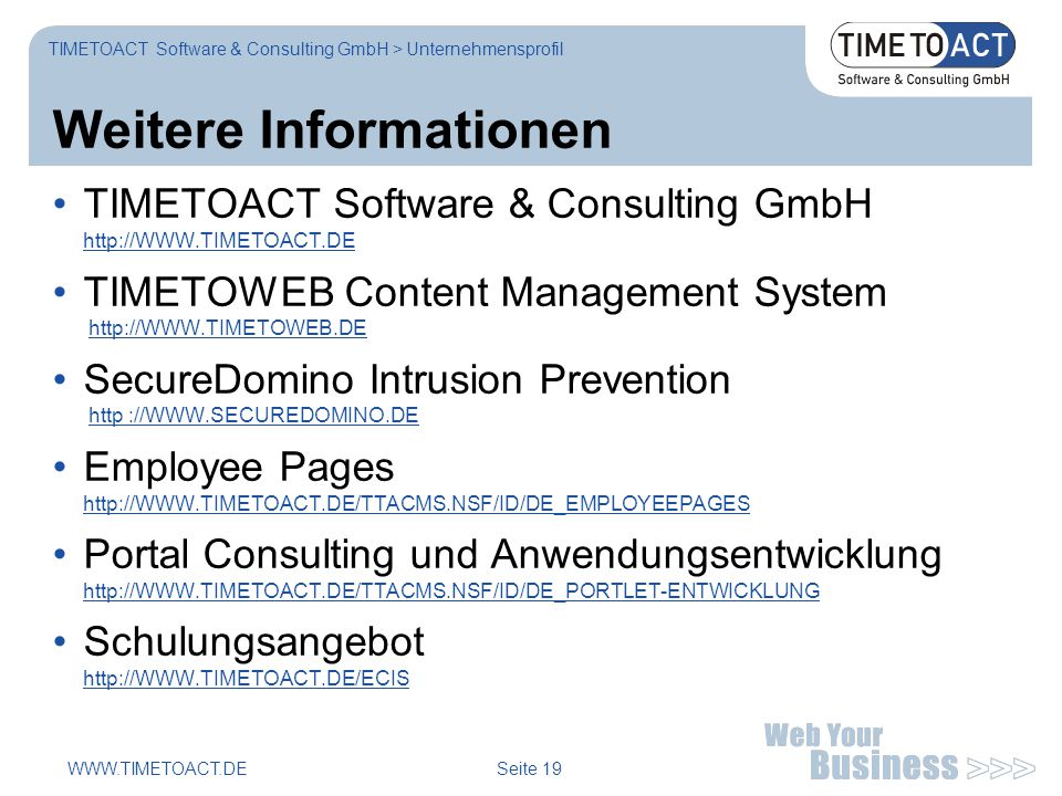 WWW.TIMETOACT.DE Seite 19 Weitere Informationen TIMETOACT Software & Consulting GmbH http://WWW.TIMETOACT.DE http://WWW.TIMETOACT.DE TIMETOWEB Content Management System http://WWW.TIMETOWEB.DEhttp://WWW.TIMETOWEB.DE SecureDomino Intrusion Prevention http ://WWW.SECUREDOMINO.DEhttp ://WWW.SECUREDOMINO.DE Employee Pages http://WWW.TIMETOACT.DE/TTACMS.NSF/ID/DE_EMPLOYEEPAGES http://WWW.TIMETOACT.DE/TTACMS.NSF/ID/DE_EMPLOYEEPAGES Portal Consulting und Anwendungsentwicklung http://WWW.TIMETOACT.DE/TTACMS.NSF/ID/DE_PORTLET-ENTWICKLUNG http://WWW.TIMETOACT.DE/TTACMS.NSF/ID/DE_PORTLET-ENTWICKLUNG Schulungsangebot http://WWW.TIMETOACT.DE/ECIS http://WWW.TIMETOACT.DE/ECIS TIMETOACT Software & Consulting GmbH > Unternehmensprofil