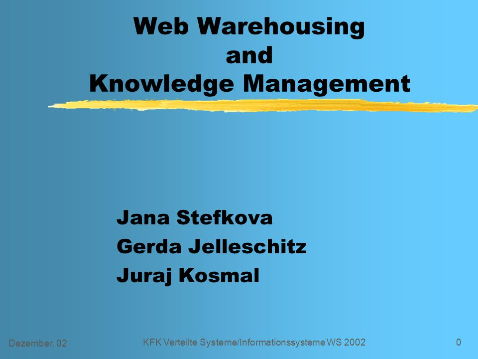 Dezember, 02 KFK Verteilte Systeme/Informationssysteme WS 20020 Web Warehousing and Knowledge Management Jana Stefkova Gerda Jelleschitz Juraj Kosmal