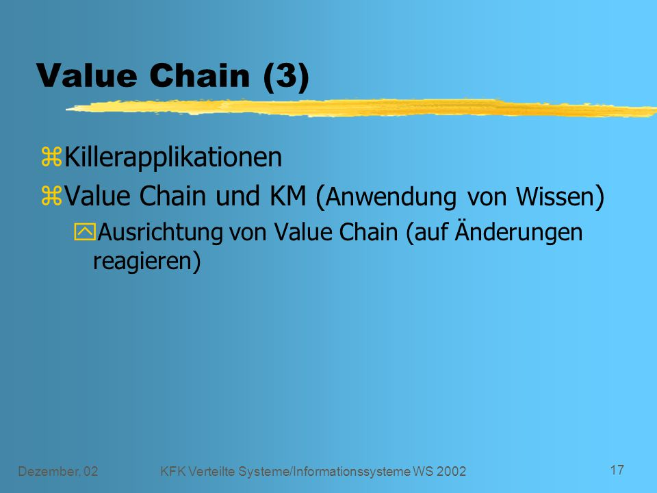 Dezember, 02KFK Verteilte Systeme/Informationssysteme WS 2002 17 Value Chain (3) zKillerapplikationen zValue Chain und KM ( Anwendung von Wissen ) yAusrichtung von Value Chain (auf Änderungen reagieren)