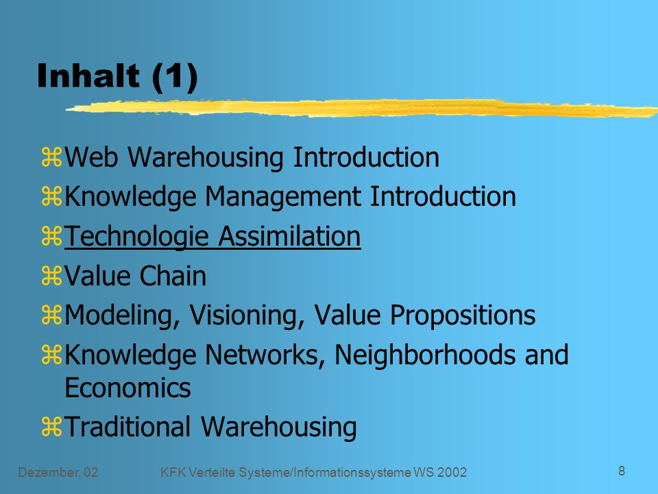 Dezember, 02KFK Verteilte Systeme/Informationssysteme WS 2002 8 Inhalt (1) zWeb Warehousing Introduction zKnowledge Management Introduction zTechnologie Assimilation zValue Chain zModeling, Visioning, Value Propositions zKnowledge Networks, Neighborhoods and Economics zTraditional Warehousing