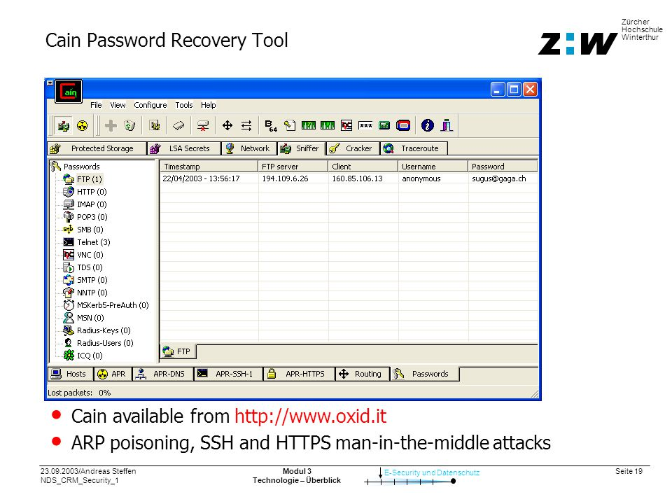 23.09.2003/Andreas Steffen NDS_CRM_Security_1 Seite 19 E-Security und Datenschutz Zürcher Hochschule Winterthur Modul 3 Technologie – Überblick Cain Password Recovery Tool Cain available from http://www.oxid.it ARP poisoning, SSH and HTTPS man-in-the-middle attacks