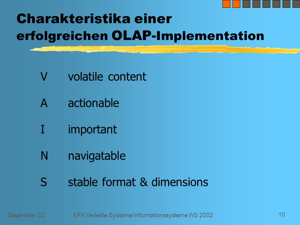Dezember, 02KFK Verteilte Systeme/Informationssysteme WS 2002 10 Charakteristika einer erfolgreichen OLAP- Implementation Vvolatile content Aactionable Iimportant Nnavigatable Sstable format & dimensions