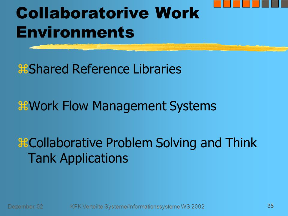 Dezember, 02KFK Verteilte Systeme/Informationssysteme WS 2002 35 Collaboratorive Work Environments zShared Reference Libraries zWork Flow Management Systems zCollaborative Problem Solving and Think Tank Applications