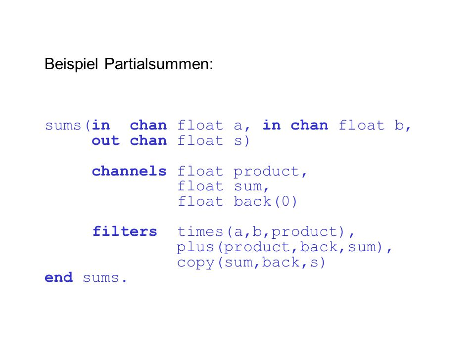 Beispiel Partialsummen: sums(in chan float a, in chan float b, out chan float s) channels float product, float sum, float back(0) filters times(a,b,product), plus(product,back,sum), copy(sum,back,s) end sums.