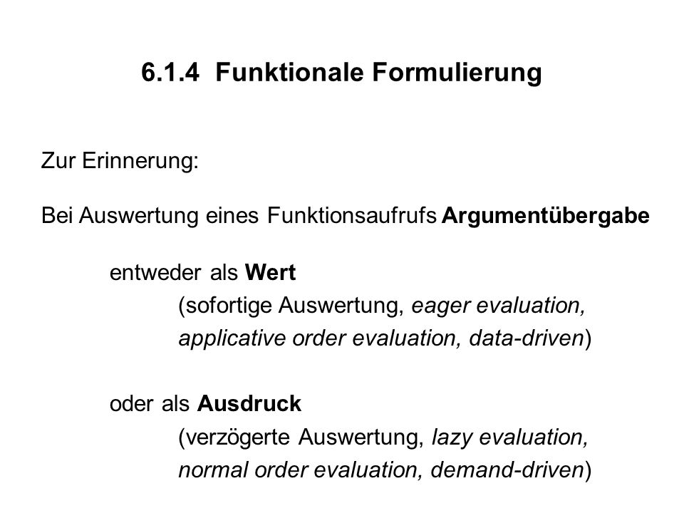 6.1.4 Funktionale Formulierung Zur Erinnerung: Bei Auswertung eines Funktionsaufrufs Argumentübergabe entweder als Wert (sofortige Auswertung, eager evaluation, applicative order evaluation, data-driven) oder als Ausdruck (verzögerte Auswertung, lazy evaluation, normal order evaluation, demand-driven)