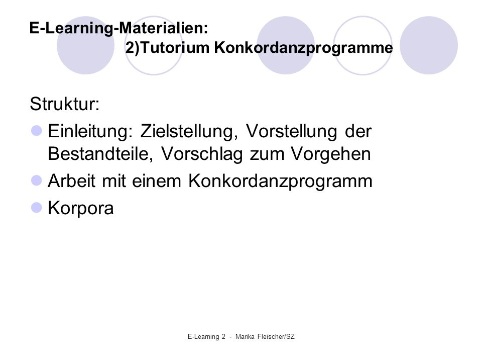 E-Learning 2 - Marika Fleischer/SZ E-Learning-Materialien: 2)Tutorium Konkordanzprogramme Struktur: Einleitung: Zielstellung, Vorstellung der Bestandteile, Vorschlag zum Vorgehen Arbeit mit einem Konkordanzprogramm Korpora
