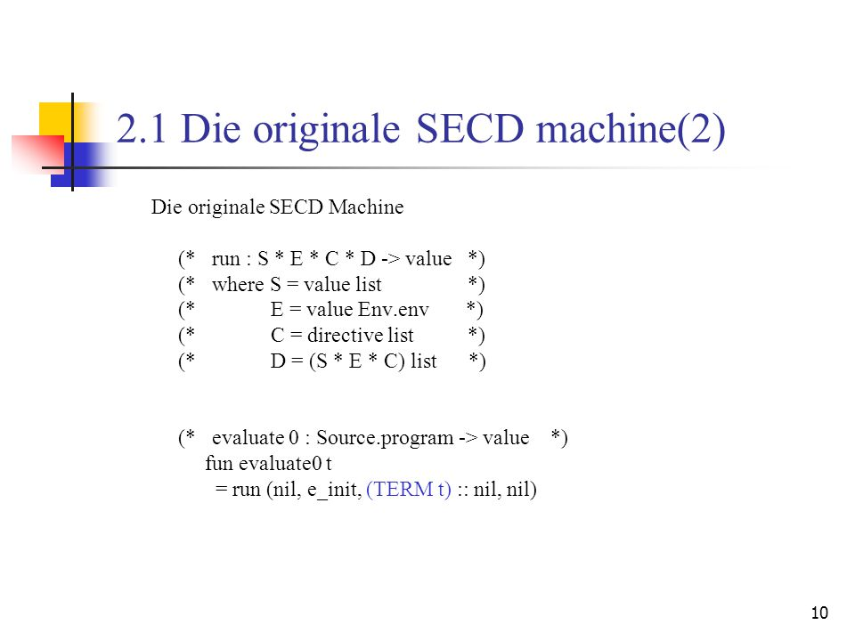 10 2.1 Die originale SECD machine(2) Die originale SECD Machine (* run : S * E * C * D -> value *) (* where S = value list *) (* E = value Env.env *) (* C = directive list *) (* D = (S * E * C) list *) (* evaluate 0 : Source.program -> value *) fun evaluate0 t = run (nil, e_init, (TERM t) :: nil, nil)