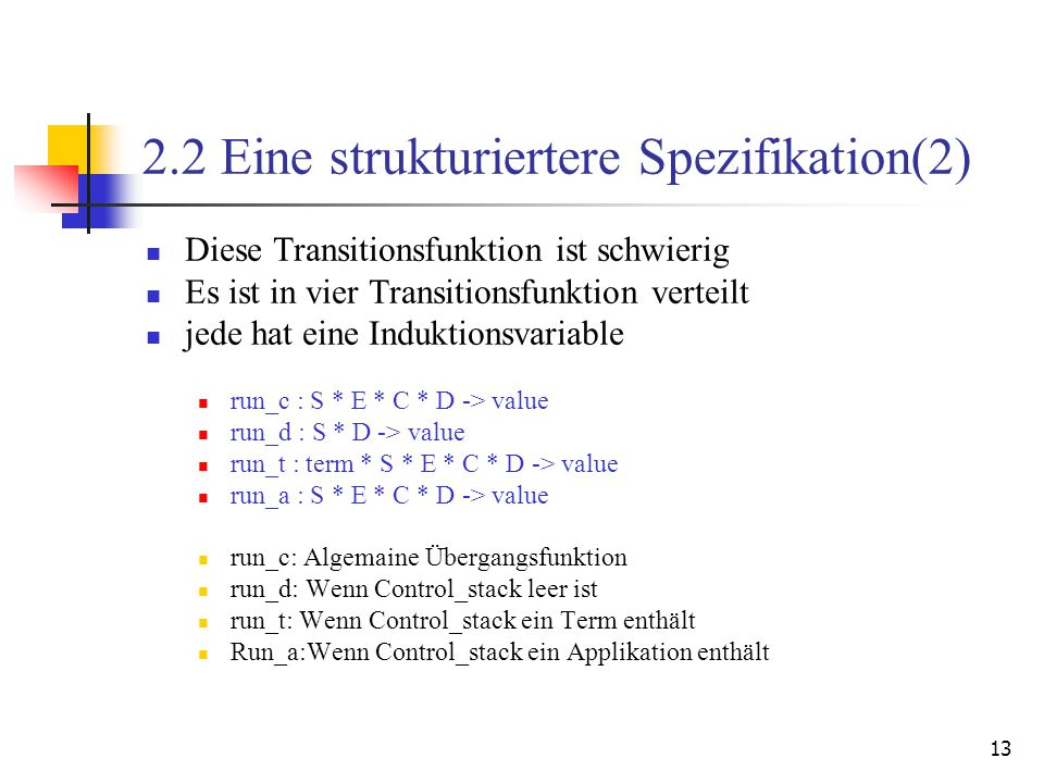13 2.2 Eine strukturiertere Spezifikation(2) Diese Transitionsfunktion ist schwierig Es ist in vier Transitionsfunktion verteilt jede hat eine Induktionsvariable run_c : S * E * C * D -> value run_d : S * D -> value run_t : term * S * E * C * D -> value run_a : S * E * C * D -> value run_c: Algemaine Übergangsfunktion run_d: Wenn Control_stack leer ist run_t: Wenn Control_stack ein Term enthält Run_a:Wenn Control_stack ein Applikation enthält