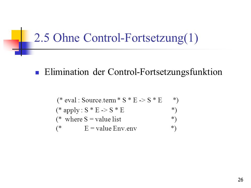 26 2.5 Ohne Control-Fortsetzung(1) Elimination der Control-Fortsetzungsfunktion (* eval : Source.term * S * E -> S * E *) (* apply : S * E -> S * E *) (* where S = value list *) (* E = value Env.env *)