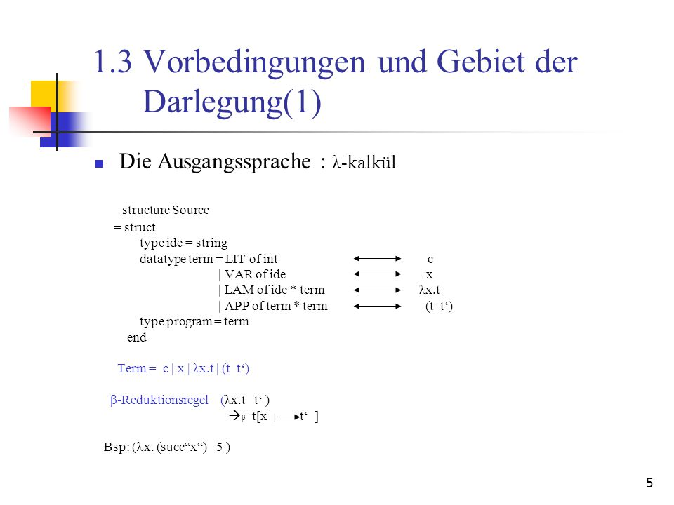 5 1.3 Vorbedingungen und Gebiet der Darlegung(1) Die Ausgangssprache : λ-kalkül structure Source = struct type ide = string datatype term = LIT of int c | VAR of ide x | LAM of ide * term λx.t | APP of term * term (t t') type program = term end Term = c | x | λx.t | (t t') β-Reduktionsregel (λx.t t' )  β t[x | t' ] Bsp: ( x.