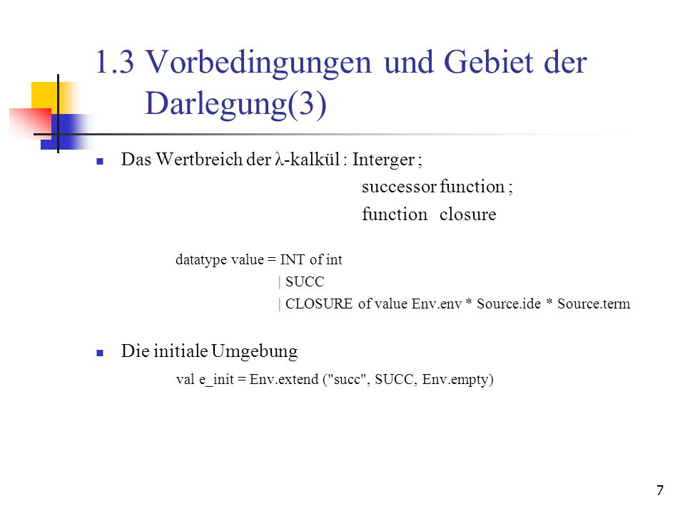 7 1.3 Vorbedingungen und Gebiet der Darlegung(3) Das Wertbreich der λ-kalkül : Interger ; successor function ; function closure datatype value = INT of int | SUCC | CLOSURE of value Env.env * Source.ide * Source.term Die initiale Umgebung val e_init = Env.extend ( succ , SUCC, Env.empty)