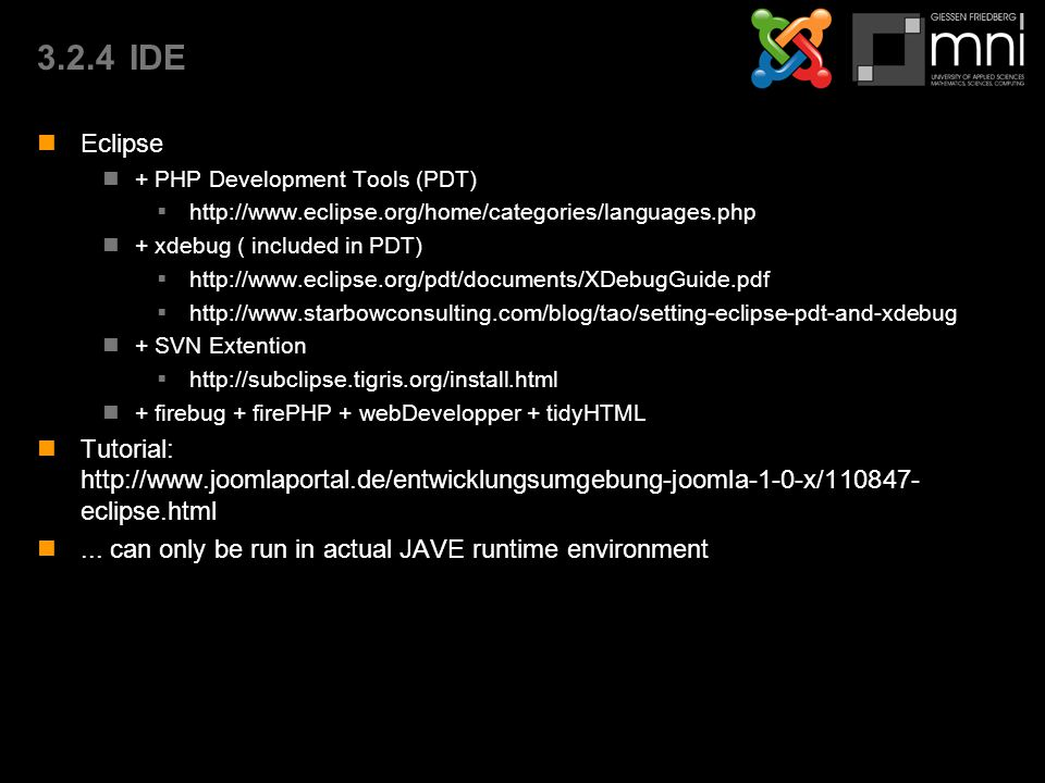 3.2.4IDE Eclipse + PHP Development Tools (PDT)  http://www.eclipse.org/home/categories/languages.php + xdebug ( included in PDT)  http://www.eclipse.org/pdt/documents/XDebugGuide.pdf  http://www.starbowconsulting.com/blog/tao/setting-eclipse-pdt-and-xdebug + SVN Extention  http://subclipse.tigris.org/install.html + firebug + firePHP + webDevelopper + tidyHTML Tutorial: http://www.joomlaportal.de/entwicklungsumgebung-joomla-1-0-x/110847- eclipse.html...
