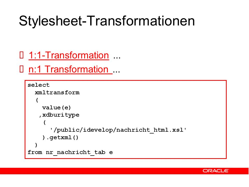 Stylesheet-Transformationen select xmltransform ( value(e),xdburitype ( /public/idevelop/nachricht_html.xsl ).getxml() ) from nr_nachricht_tab e  1:1-Transformation...