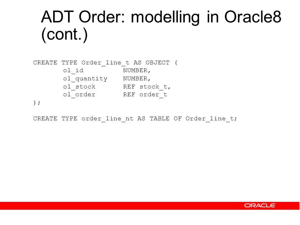 ADT Order: modelling in Oracle8 (cont.) CREATE TYPE Order_line_t AS OBJECT ( ol_idNUMBER, ol_quantityNUMBER, ol_stockREF stock_t, ol_orderREF order_t ); CREATE TYPE order_line_nt AS TABLE OF Order_line_t;
