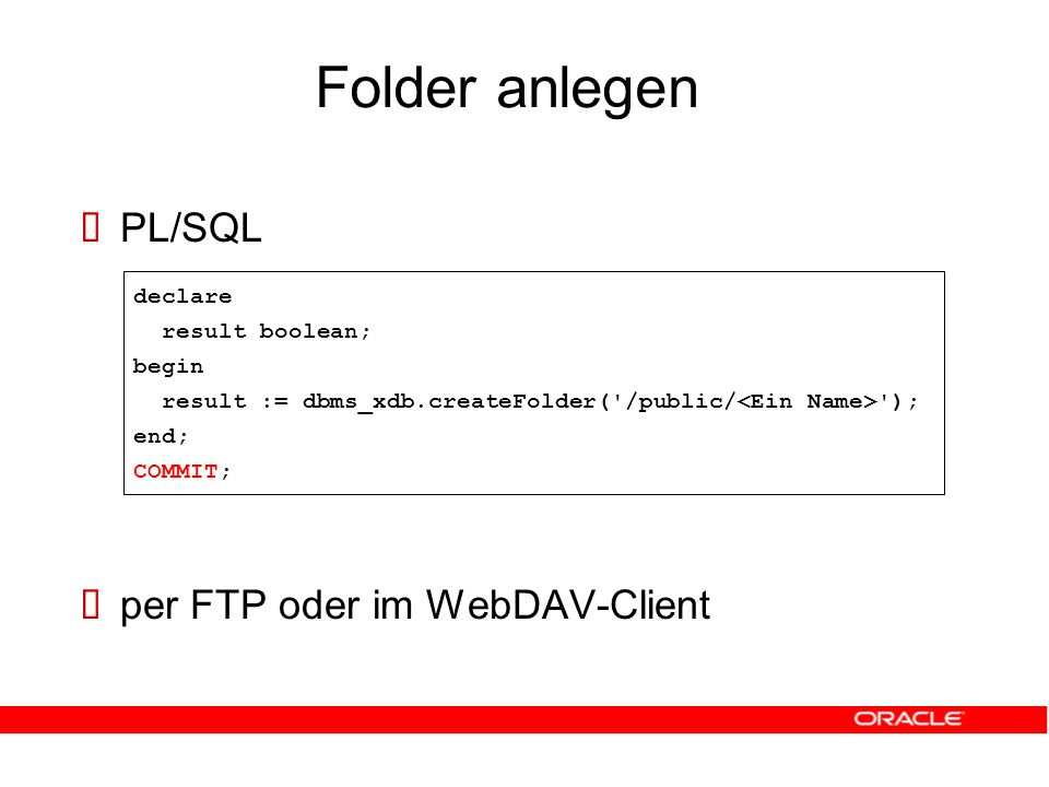 Folder anlegen  PL/SQL  per FTP oder im WebDAV-Client declare result boolean; begin result := dbms_xdb.createFolder( /public/ ); end; COMMIT;