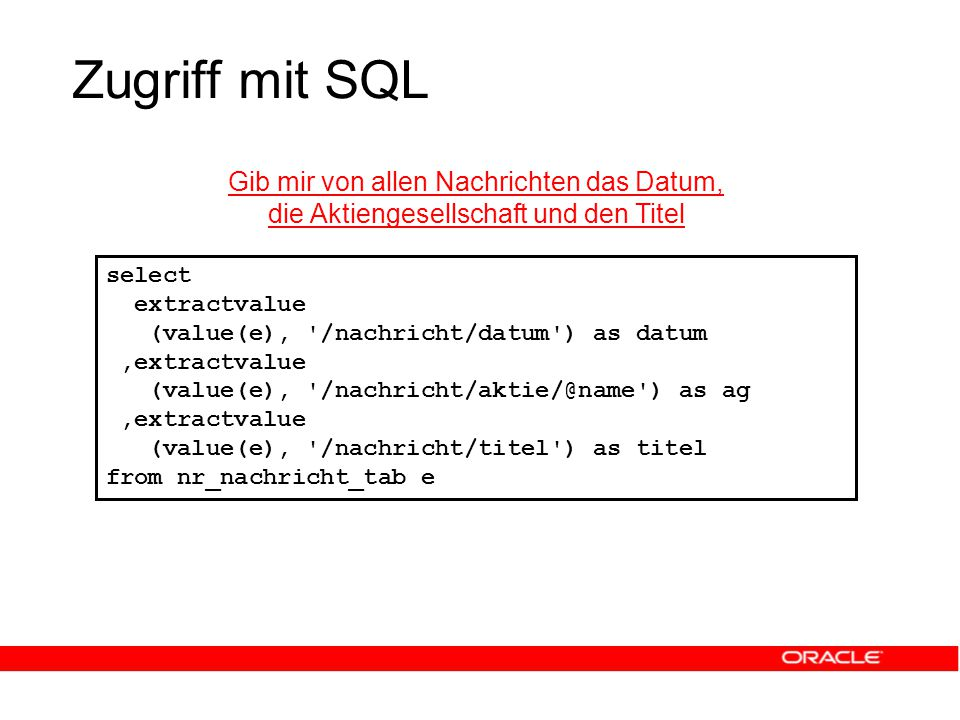 Zugriff mit SQL Gib mir von allen Nachrichten das Datum, die Aktiengesellschaft und den Titel select extractvalue (value(e), /nachricht/datum ) as datum,extractvalue (value(e), /nachricht/aktie/@name ) as ag,extractvalue (value(e), /nachricht/titel ) as titel from nr_nachricht_tab e
