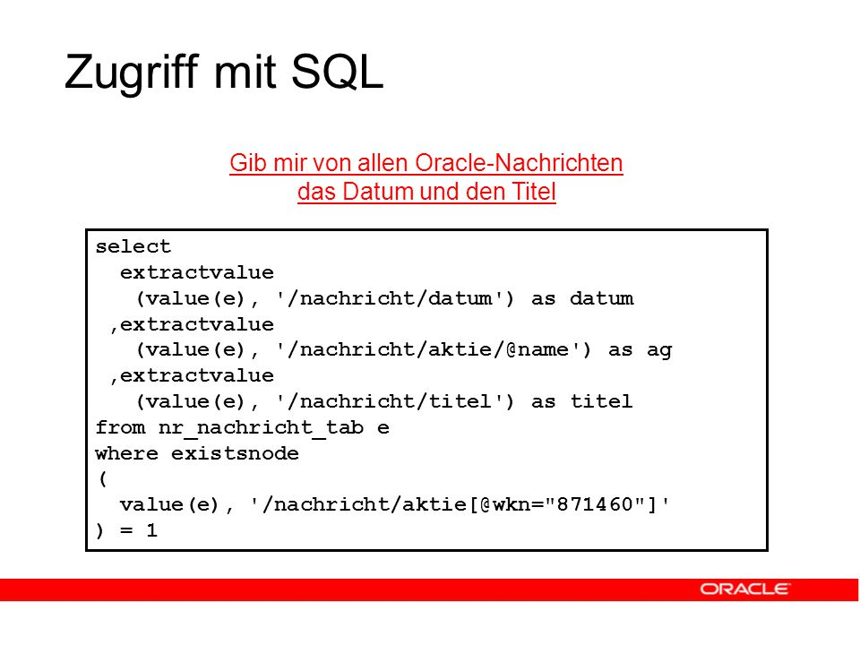 Zugriff mit SQL Gib mir von allen Oracle-Nachrichten das Datum und den Titel select extractvalue (value(e), /nachricht/datum ) as datum,extractvalue (value(e), /nachricht/aktie/@name ) as ag,extractvalue (value(e), /nachricht/titel ) as titel from nr_nachricht_tab e where existsnode ( value(e), /nachricht/aktie[@wkn= 871460 ] ) = 1