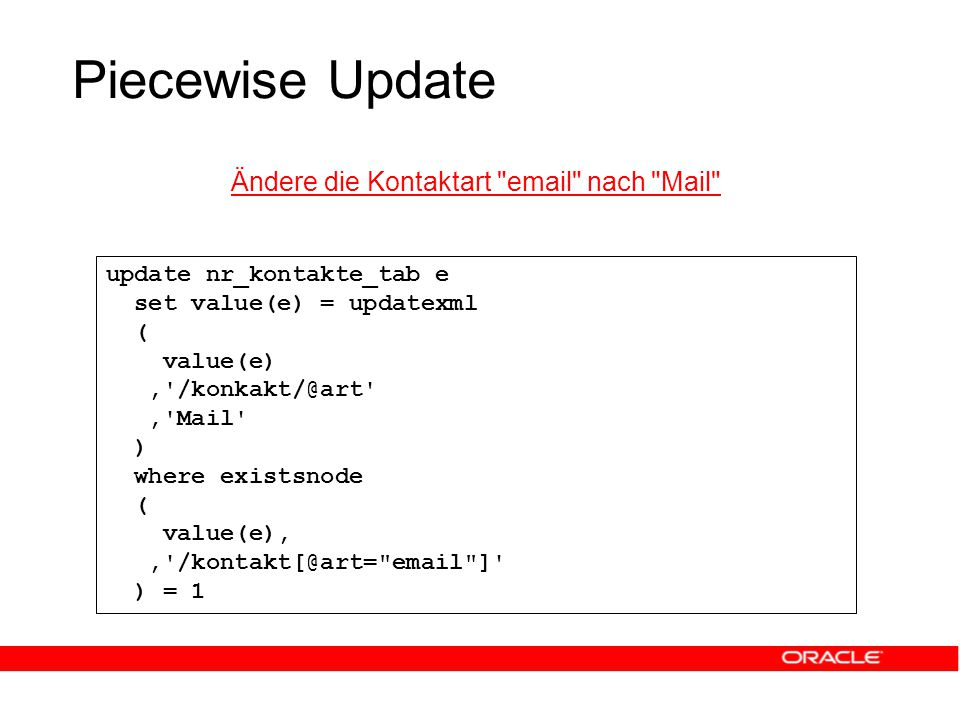 Piecewise Update Ändere die Kontaktart email nach Mail update nr_kontakte_tab e set value(e) = updatexml ( value(e), /konkakt/@art , Mail ) where existsnode ( value(e),, /kontakt[@art= email ] ) = 1