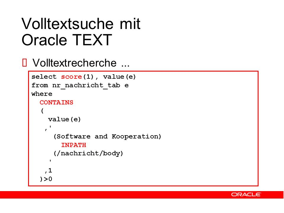 Volltextsuche mit Oracle TEXT select score(1), value(e) from nr_nachricht_tab e where CONTAINS ( value(e), (Software and Kooperation) INPATH (/nachricht/body) ,1 )>0  Volltextrecherche...