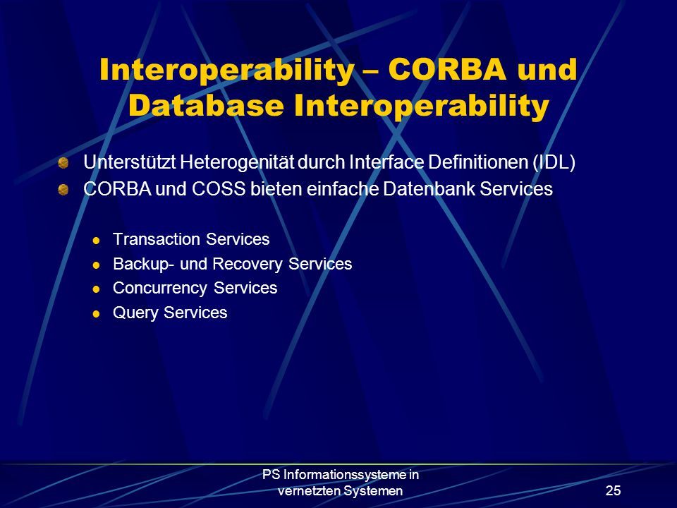 PS Informationssysteme in vernetzten Systemen25 Interoperability – CORBA und Database Interoperability Unterstützt Heterogenität durch Interface Definitionen (IDL) CORBA und COSS bieten einfache Datenbank Services Transaction Services Backup- und Recovery Services Concurrency Services Query Services
