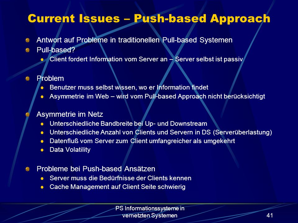 PS Informationssysteme in vernetzten Systemen41 Current Issues – Push-based Approach Antwort auf Probleme in traditionellen Pull-based Systemen Pull-based.