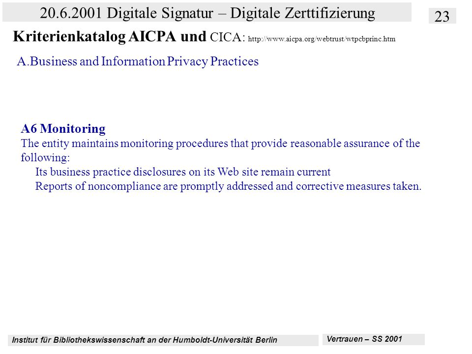 Institut für Bibliothekswissenschaft an der Humboldt-Universität Berlin 23 20.6.2001 Digitale Signatur – Digitale Zerttifizierung Vertrauen – SS 2001 Kriterienkatalog AICPA und CICA: http://www.aicpa.org/webtrust/wtpcbprinc.htm A.Business and Information Privacy Practices A6 Monitoring The entity maintains monitoring procedures that provide reasonable assurance of the following: Its business practice disclosures on its Web site remain current Reports of noncompliance are promptly addressed and corrective measures taken.