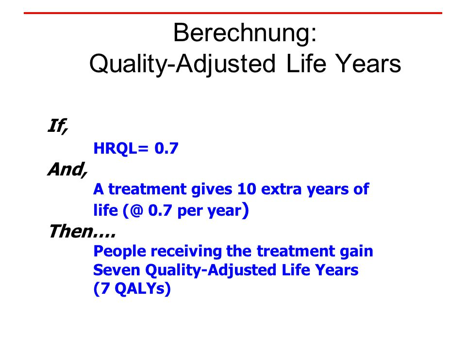 Berechnung: Quality-Adjusted Life Years If, HRQL= 0.7 And, A treatment gives 10 extra years of life (@ 0.7 per year ) Then….