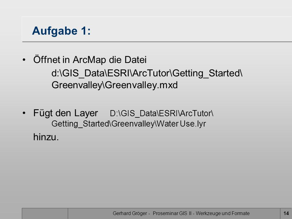 Gerhard Gröger - Proseminar GIS II - Werkzeuge und Formate14 Aufgabe 1: Öffnet in ArcMap die Datei d:\GIS_Data\ESRI\ArcTutor\Getting_Started\ Greenvalley\Greenvalley.mxd Fügt den Layer D:\GIS_Data\ESRI\ArcTutor\ Getting_Started\Greenvalley\Water Use.lyr hinzu.