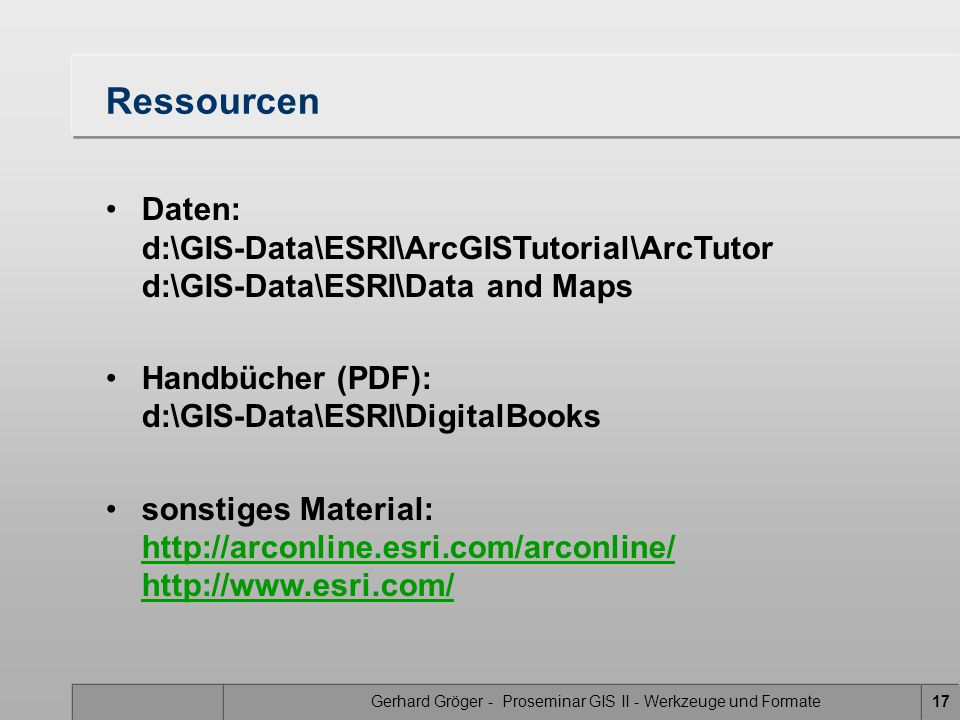 Gerhard Gröger - Proseminar GIS II - Werkzeuge und Formate17 Ressourcen Daten: d:\GIS-Data\ESRI\ArcGISTutorial\ArcTutor d:\GIS-Data\ESRI\Data and Maps Handbücher (PDF): d:\GIS-Data\ESRI\DigitalBooks sonstiges Material: http://arconline.esri.com/arconline/ http://www.esri.com/ http://arconline.esri.com/arconline/ http://www.esri.com/