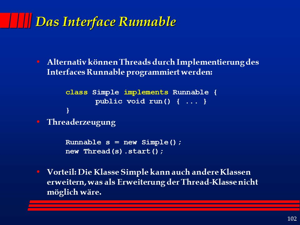 102 Das Interface Runnable Alternativ können Threads durch Implementierung des Interfaces Runnable programmiert werden: class Simple implements Runnable { public void run() {...