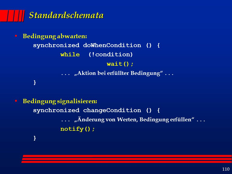 110 Standardschemata Bedingung abwarten: synchronized doWhenCondition () { while (!condition) wait();...
