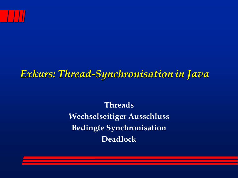 Exkurs: Thread-Synchronisation in Java Threads Wechselseitiger Ausschluss Bedingte Synchronisation Deadlock