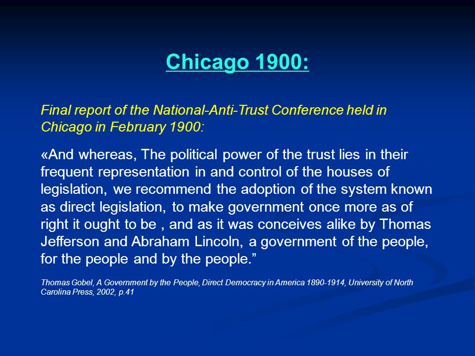 Chicago 1900: Final report of the National-Anti-Trust Conference held in Chicago in February 1900: «And whereas, The political power of the trust lies in their frequent representation in and control of the houses of legislation, we recommend the adoption of the system known as direct legislation, to make government once more as of right it ought to be, and as it was conceives alike by Thomas Jefferson and Abraham Lincoln, a government of the people, for the people and by the people. Thomas Gobel, A Government by the People, Direct Democracy in America 1890-1914, University of North Carolina Press, 2002, p.41