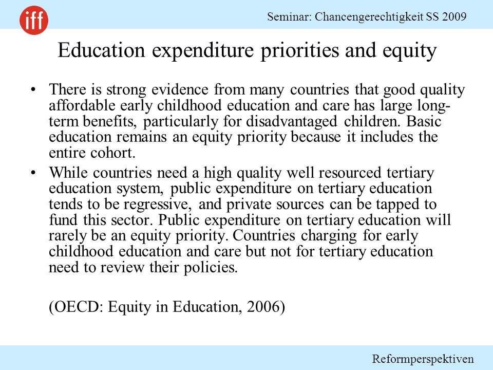 Reformperspektiven Seminar: Chancengerechtigkeit SS 2009 Education expenditure priorities and equity There is strong evidence from many countries that good quality affordable early childhood education and care has large long- term benefits, particularly for disadvantaged children.