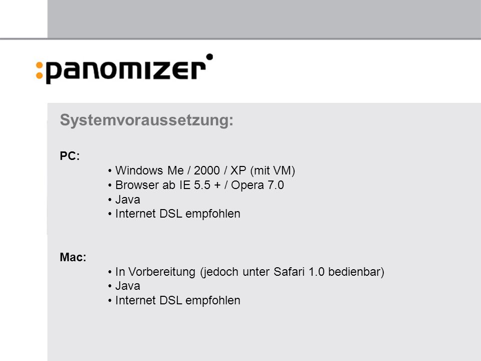Systemvoraussetzung: PC: Windows Me / 2000 / XP (mit VM) Browser ab IE 5.5 + / Opera 7.0 Java Internet DSL empfohlen Mac: In Vorbereitung (jedoch unter Safari 1.0 bedienbar) Java Internet DSL empfohlen