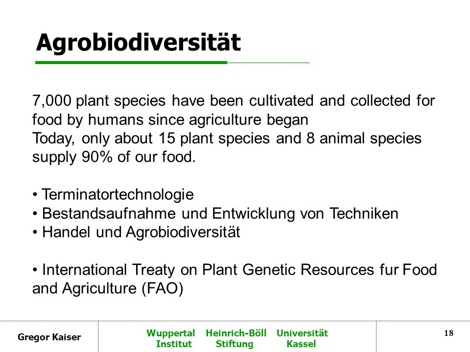 Gregor Kaiser Wuppertal Heinrich-Böll Universität Institut Stiftung Kassel 18 Agrobiodiversität 7,000 plant species have been cultivated and collected for food by humans since agriculture began Today, only about 15 plant species and 8 animal species supply 90% of our food.