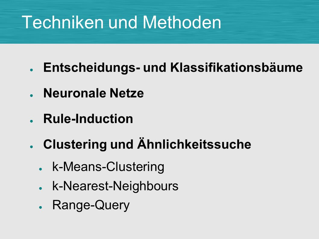 Techniken und Methoden ● Entscheidungs- und Klassifikationsbäume ● Neuronale Netze ● Rule-Induction ● Clustering und Ähnlichkeitssuche ● k-Means-Clustering ● k-Nearest-Neighbours ● Range-Query
