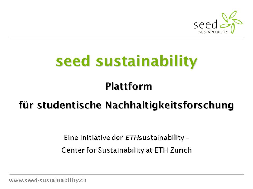 www.seed-sustainability.ch seed sustainability Plattform Plattform für studentische Nachhaltigkeitsforschung Eine Initiative der ETHsustainability – Center for Sustainability at ETH Zurich