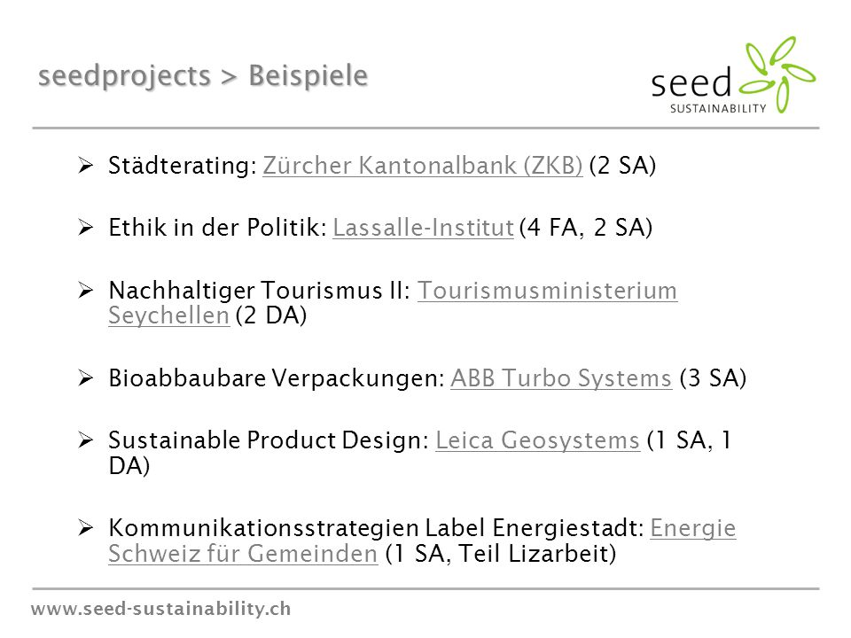 www.seed-sustainability.ch seedprojects > Beispiele  Städterating: Zürcher Kantonalbank (ZKB) (2 SA)  Ethik in der Politik: Lassalle-Institut (4 FA, 2 SA)  Nachhaltiger Tourismus II: Tourismusministerium Seychellen (2 DA)  Bioabbaubare Verpackungen: ABB Turbo Systems (3 SA)  Sustainable Product Design: Leica Geosystems (1 SA, 1 DA)  Kommunikationsstrategien Label Energiestadt: Energie Schweiz für Gemeinden (1 SA, Teil Lizarbeit)