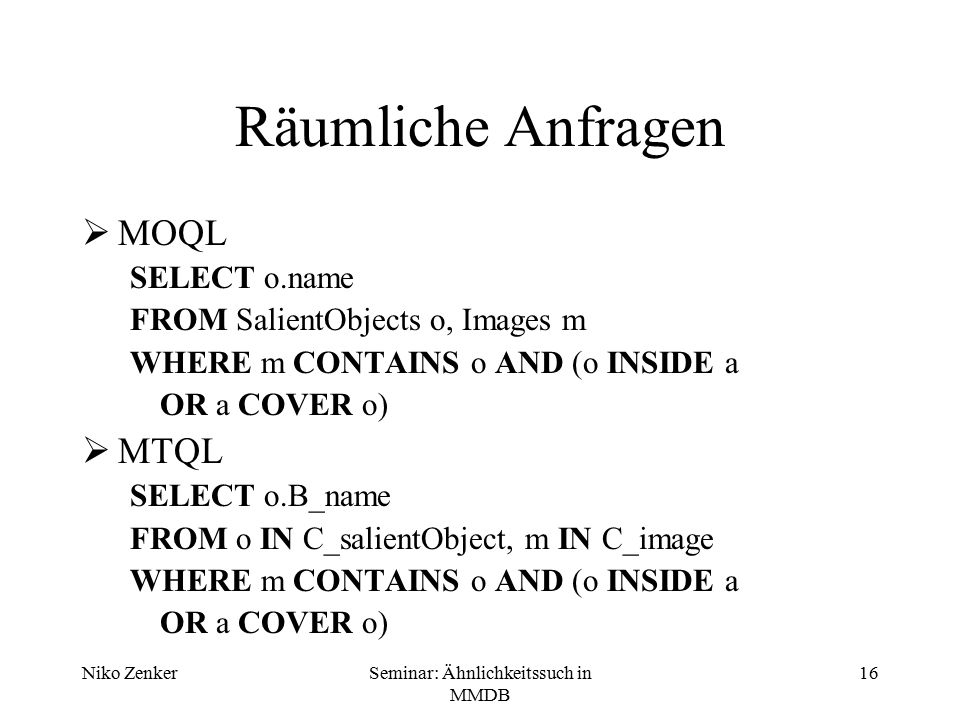 Niko ZenkerSeminar: Ähnlichkeitssuch in MMDB 16 Räumliche Anfragen  MOQL SELECT o.name FROM SalientObjects o, Images m WHERE m CONTAINS o AND (o INSIDE a OR a COVER o)  MTQL SELECT o.B_name FROM o IN C_salientObject, m IN C_image WHERE m CONTAINS o AND (o INSIDE a OR a COVER o)