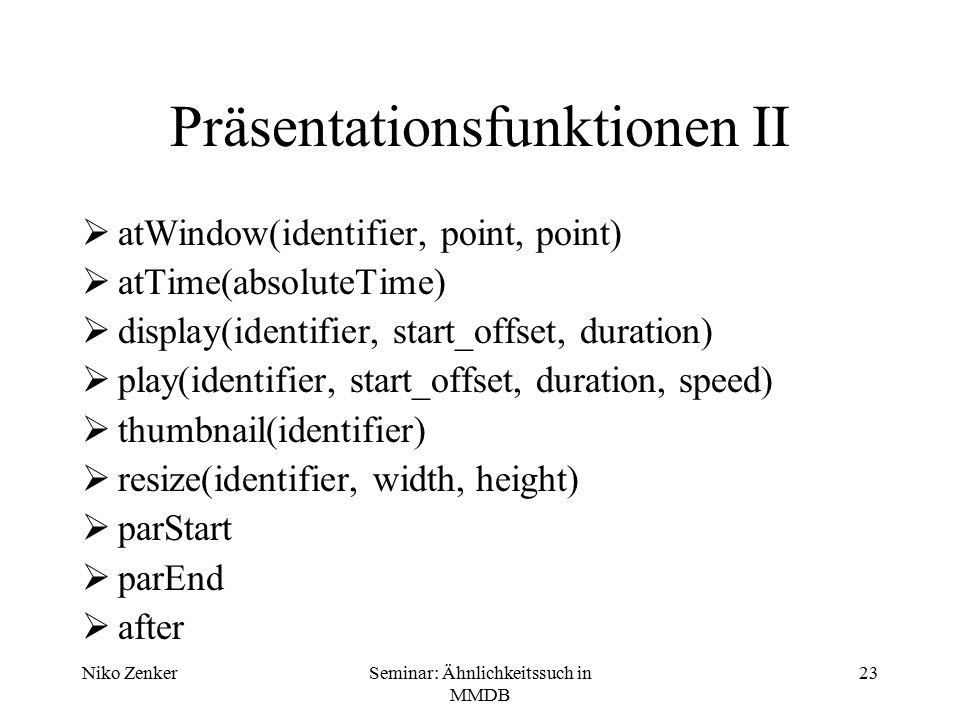 Niko ZenkerSeminar: Ähnlichkeitssuch in MMDB 23 Präsentationsfunktionen II  atWindow(identifier, point, point)  atTime(absoluteTime)  display(identifier, start_offset, duration)  play(identifier, start_offset, duration, speed)  thumbnail(identifier)  resize(identifier, width, height)  parStart  parEnd  after