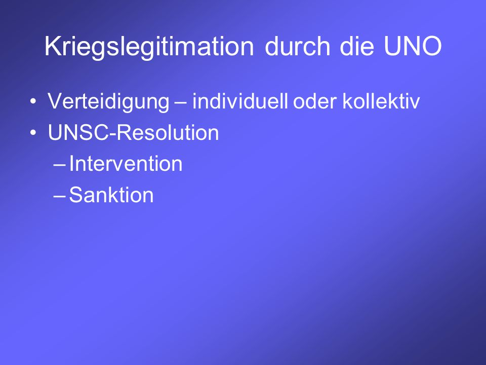 Kriegslegitimation durch die UNO Verteidigung – individuell oder kollektiv UNSC-Resolution –Intervention –Sanktion