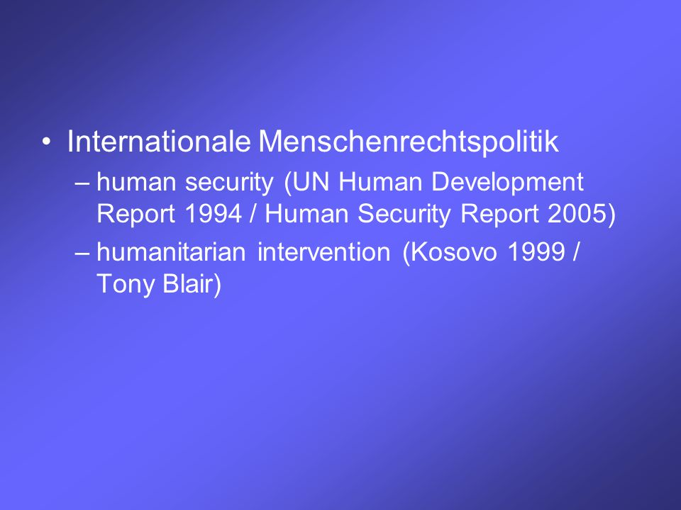 Internationale Menschenrechtspolitik –human security (UN Human Development Report 1994 / Human Security Report 2005) –humanitarian intervention (Kosovo 1999 / Tony Blair)