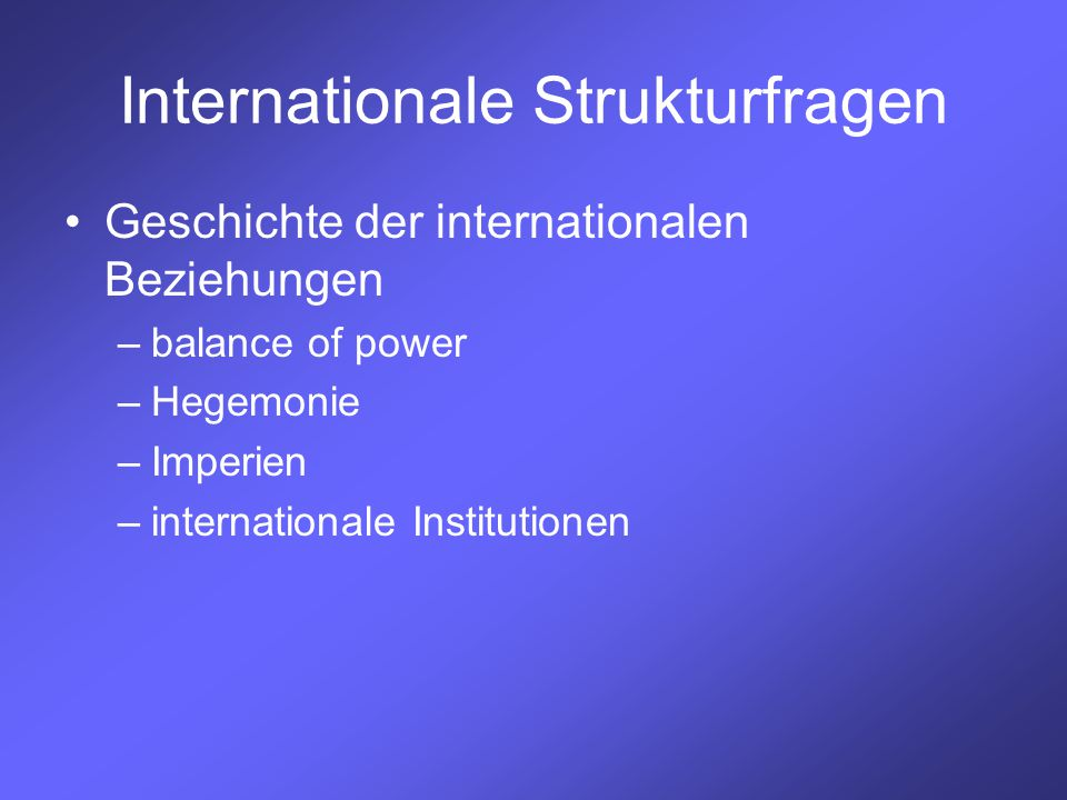 Internationale Strukturfragen Geschichte der internationalen Beziehungen –balance of power –Hegemonie –Imperien –internationale Institutionen