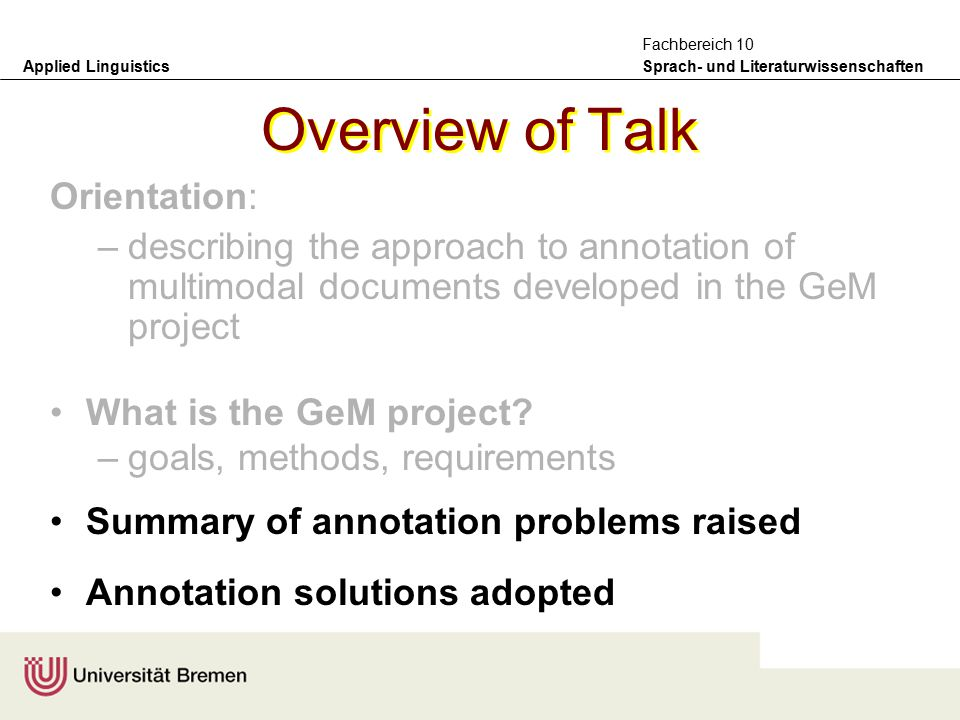 Applied Linguistics Sprach- und Literaturwissenschaften Fachbereich 10 Overview of Talk Orientation: –describing the approach to annotation of multimodal documents developed in the GeM project What is the GeM project.