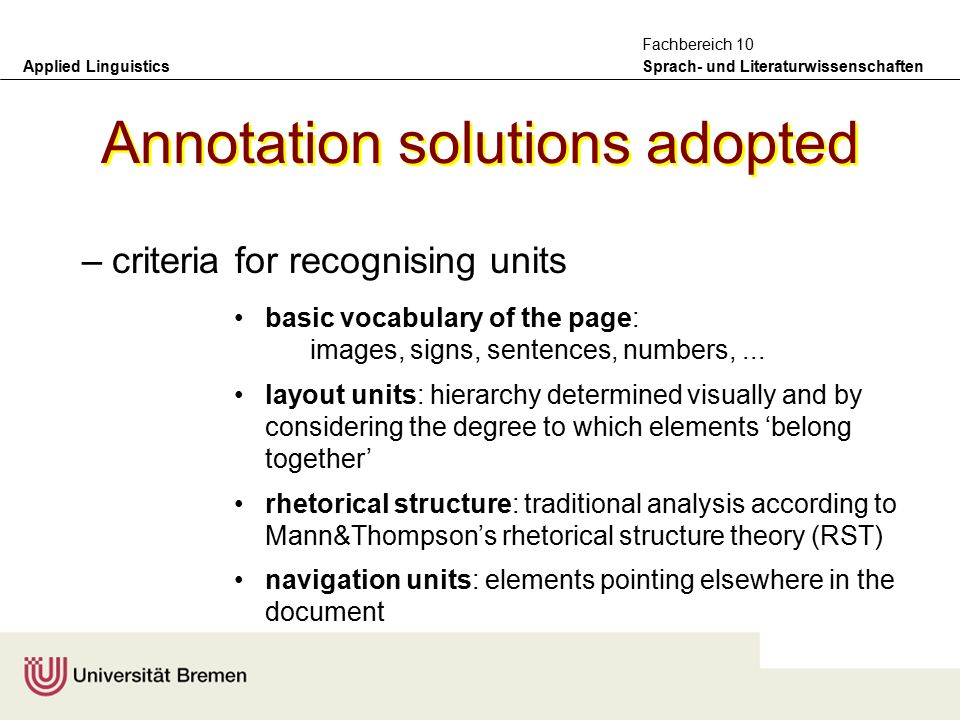 Applied Linguistics Sprach- und Literaturwissenschaften Fachbereich 10 Annotation solutions adopted –form of annotation to select TEI: Text Encoding Initiative CES: Corpus Encoding Standard XCES: XML version GEM annotation scheme