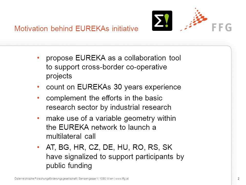 Motivation behind EUREKAs initiative propose EUREKA as a collaboration tool to support cross-border co-operative projects count on EUREKAs 30 years experience complement the efforts in the basic research sector by industrial research make use of a variable geometry within the EUREKA network to launch a multilateral call AT, BG, HR, CZ, DE, HU, RO, RS, SK have signalized to support participants by public funding Österreichische Forschungsförderungsgesellschaft | Sensengasse 1 | 1090 Wien | www.ffg.at2