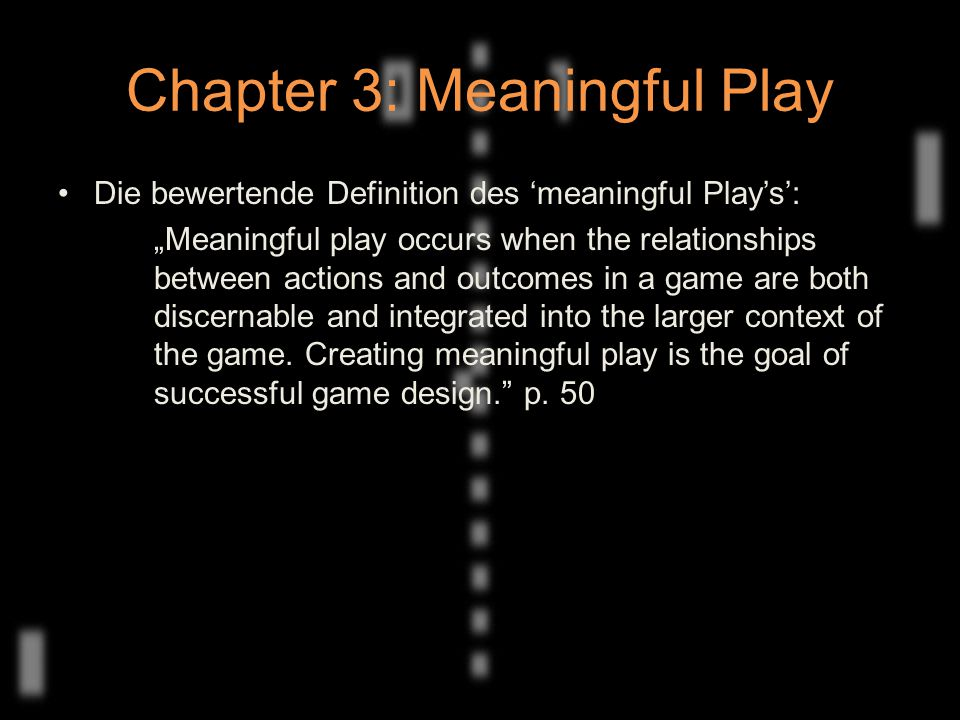 "Chapter 3: Meaningful Play Die bewertende Definition des 'meaningful Play's': ""Meaningful play occurs when the relationships between actions and outcomes in a game are both discernable and integrated into the larger context of the game."
