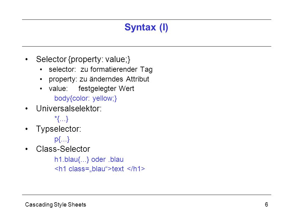 Cascading Style Sheets6 Selector {property: value;} selector: zu formatierender Tag property: zu änderndes Attribut value: festgelegter Wert body{color: yellow;} Universalselektor: *{...} Typselector: p{...} Class-Selector h1.blau{...} oder.blau text Syntax (I)